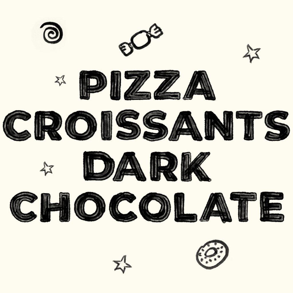 Pizza, croissants, dark chocolate