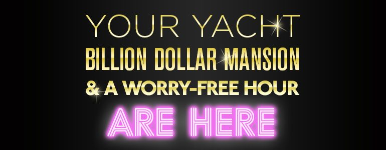your yacht billion dollar mansion & a worry free hour are here
