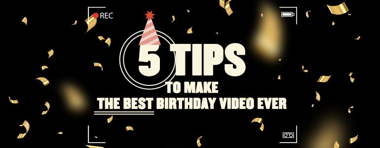 5 tips to make the best birthday video ever