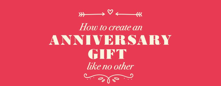 How to create an anniversary gift like no other