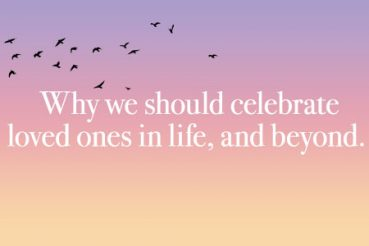 Why we should celebrate loved ones in life, and beyond.