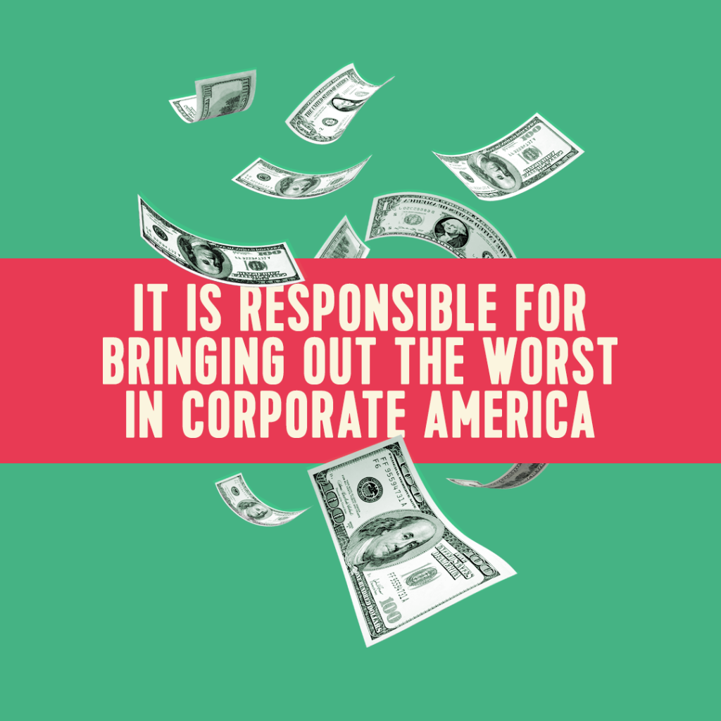 It is Responsible for Bringing out the Worst in Corporate America