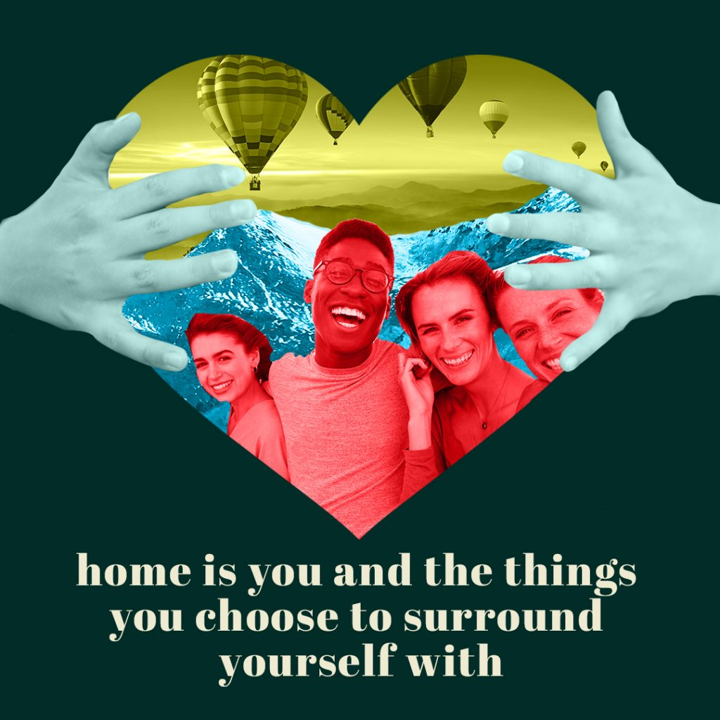 home is you and the things you choose to surround yourself with friends love family